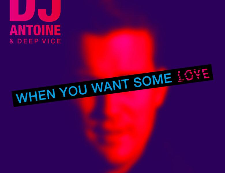 "DJ Antoine & Deep Vice – ""When You Want Some Love"" (Single + offizielles Video)"