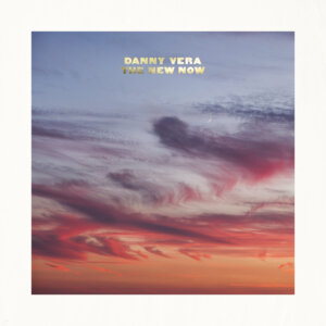 """Danny Vera - """"The New Now""""  (Excelsior Recordings/RCA/Sony Music)"""